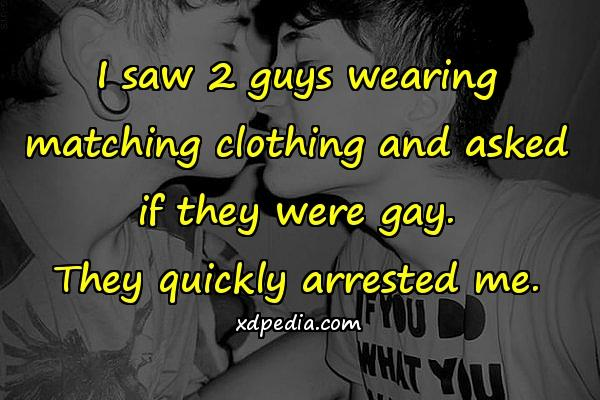 I saw 2 guys wearing matching clothing and asked if they were gay. They quickly arrested me.