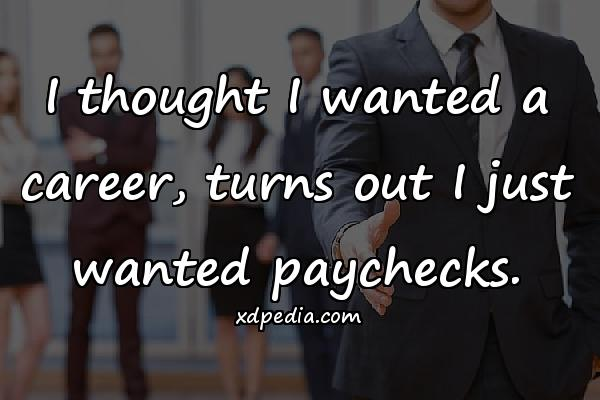I thought I wanted a career, turns out I just wanted paychecks.