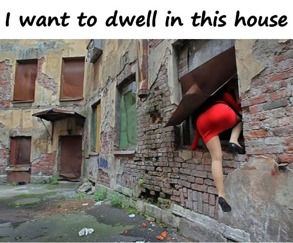 I want to dwell in this house
