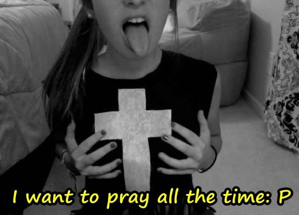 I want to pray all the time: P