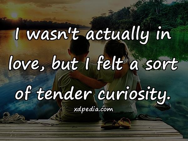 I wasn't actually in love, but I felt a sort of tender curiosity.