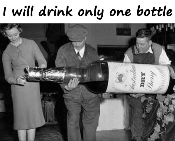 I will drink only one bottle