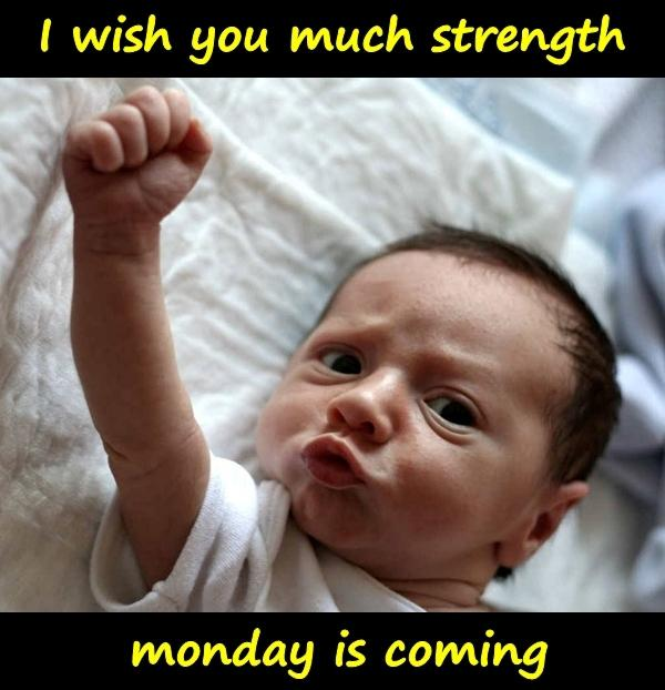 I wish you much strength, monday is coming