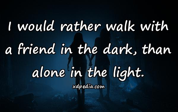 I would rather walk with a friend in the dark, than alone in the light.