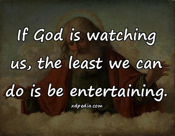 If God is watching us, the least we can do is be entertaining.