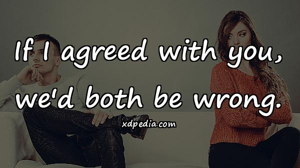 If I agreed with you, we'd both be wrong.