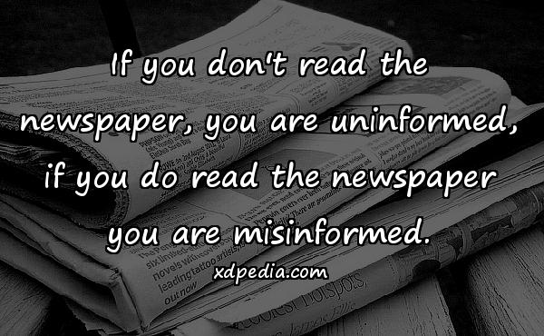 If you don't read the newspaper, you are uninformed, if you do read the newspaper you are misinformed.