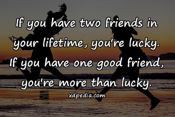 If you have two friends in your lifetime, you're lucky. If you have one good friend, you're more than lucky.