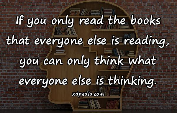 If you only read the books that everyone else is reading, you can only think what everyone else is thinking.