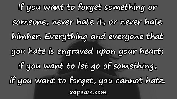 If you want to forget something or someone, never hate it, or never hate himher. Everything and everyone that you hate is engraved upon your heart; if you want to let go of something, if you want to forget, you cannot hate.
