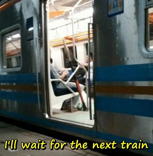 I'll wait for the next train