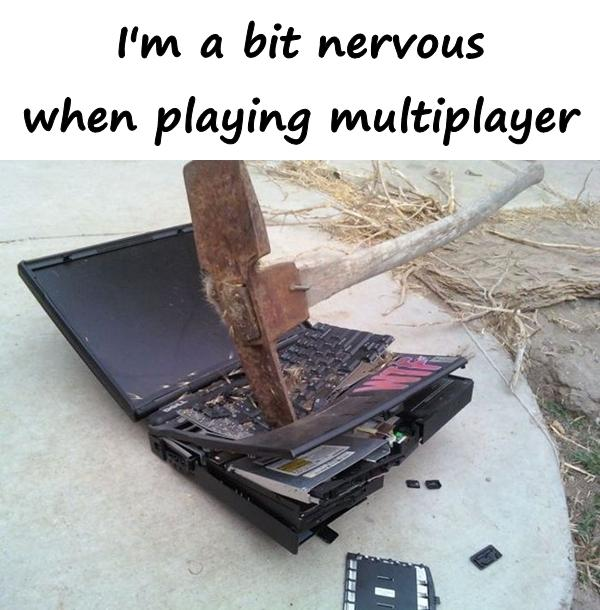 I'm a bit nervous when playing multiplayer