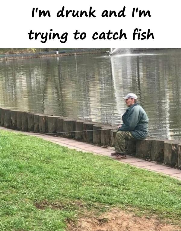 I'm drunk and I'm trying to catch fish