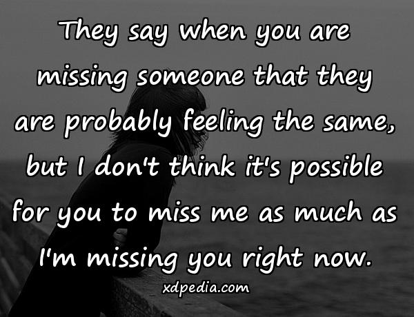 They say when you are missing someone that they are probably feeling the same, but I don't think it's possible for you to miss me as much as I'm missing you right now.