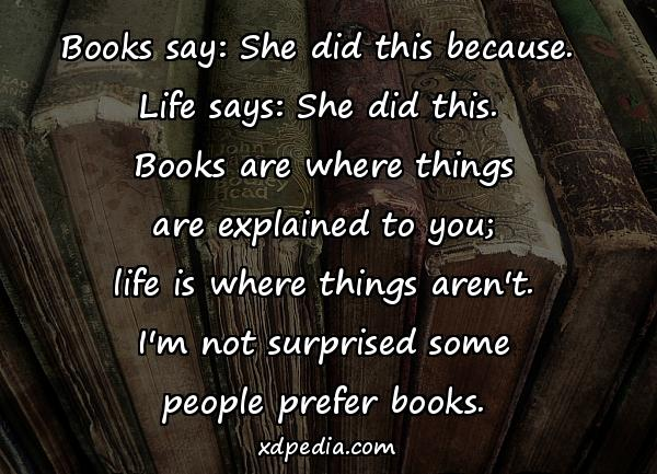 Books say: She did this because. Life says: She did this. Books are where things are explained to you; life is where things aren't. I'm not surprised some people prefer books.