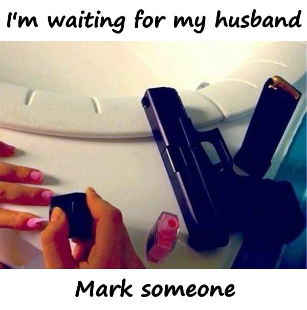 I'm waiting for my husband. Mark someone.