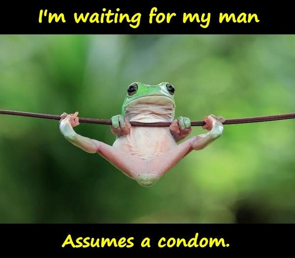 I'm waiting for my man. assumes a condom.
