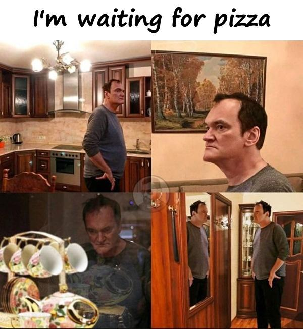 I'm waiting for pizza