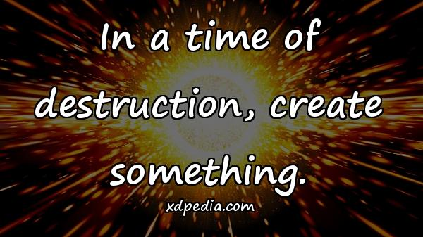 In a time of destruction, create something.