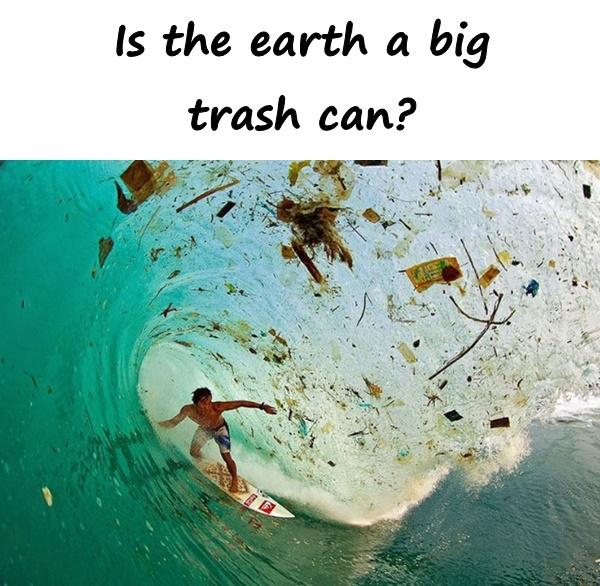 Is the earth a big trash can?