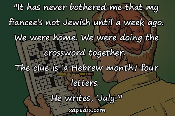 """""""It has never bothered me that my fiancee's not Jewish until a week ago. We were home. We were doing the crossword together. The clue is 'a Hebrew month,' four letters. He writes, 'July.'"""""""