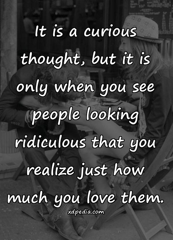 It is a curious thought, but it is only when you see people looking ridiculous that you realize just how much you love them.
