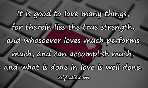 It is good to love many things, for therein lies the true strength, and whosoever loves much performs much, and can accomplish much, and what is done in love is well done.