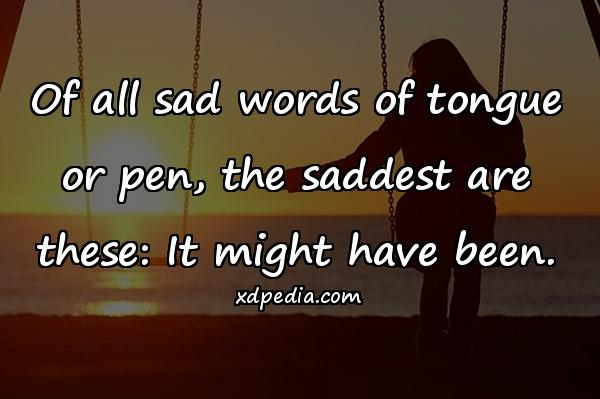 Of all sad words of tongue or pen, the saddest are these: It might have been.