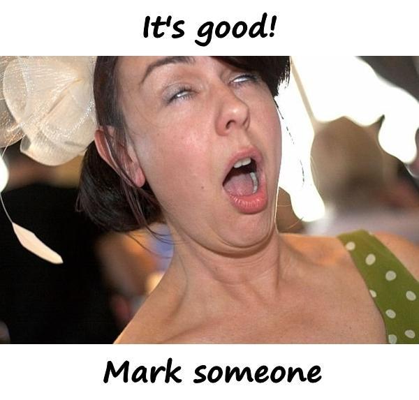 It's good! Mark someone.