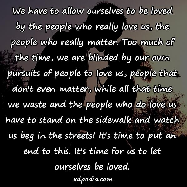 We have to allow ourselves to be loved by the people who really love us, the people who really matter. Too much of the time, we are blinded by our own pursuits of people to love us, people that don't even matter, while all that time we waste and the people who do love us have to stand on the sidewalk and watch us beg in the streets! It's time to put an end to this. It's time for us to let ourselves be loved.