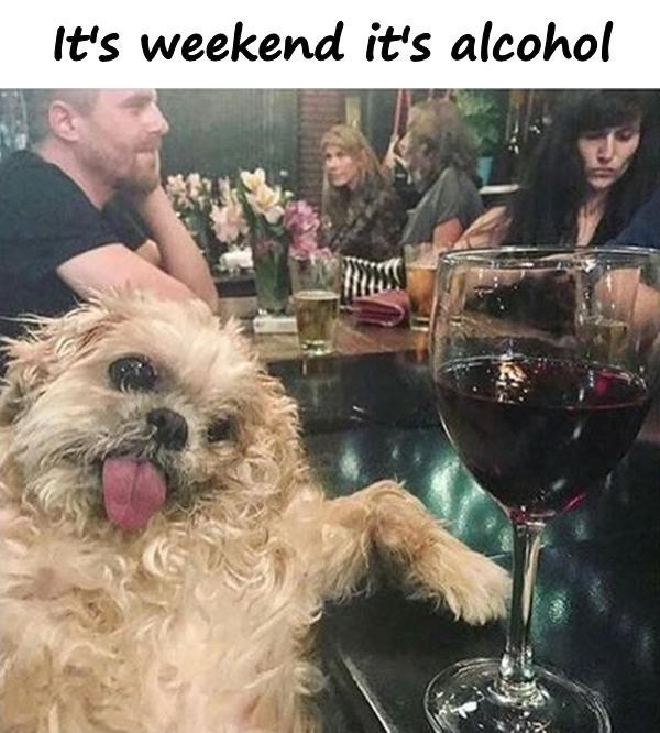 It's weekend it's alcohol
