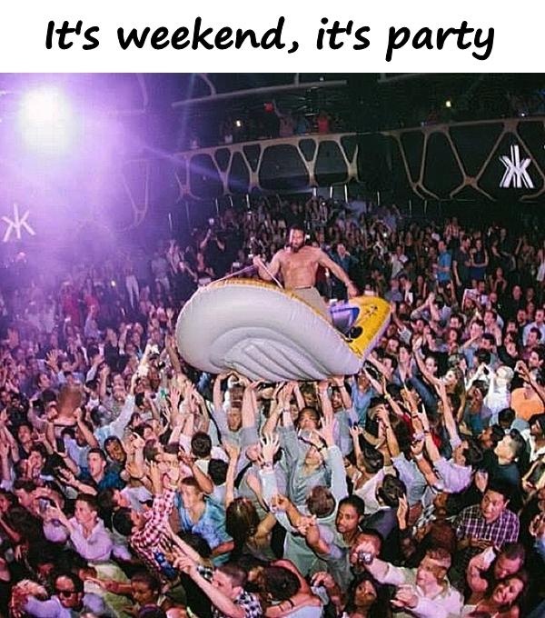 It's weekend, it's party