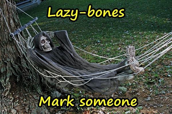Lazy-bones. Mark someone.