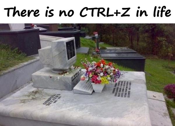 There is no CTRLZ in life