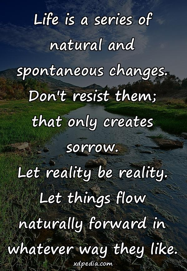 Life is a series of natural and spontaneous changes. Don't resist them; that only creates sorrow. Let reality be reality. Let things flow naturally forward in whatever way they like.