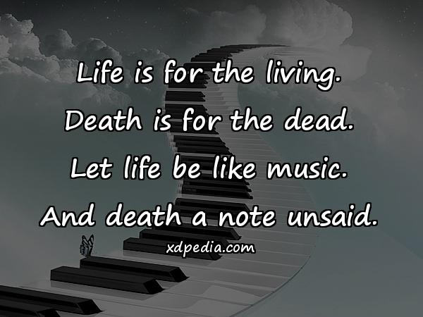 Life is for the living. Death is for the dead. Let life be like music. And death a note unsaid.