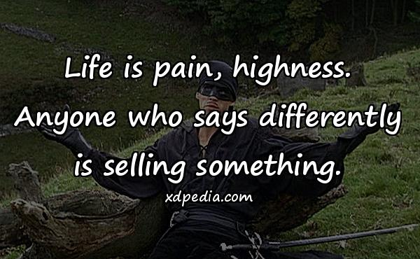 Life is pain, highness. Anyone who says differently is selling something.