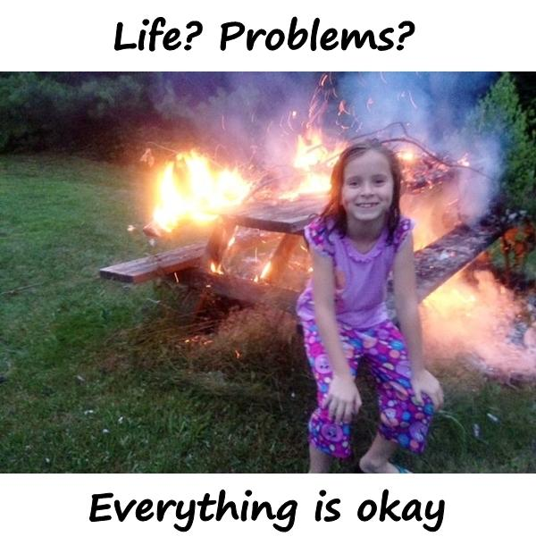 Life? Problems? Everything is okay.