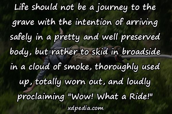 Life should not be a journey to the grave with the intention of arriving safely in a pretty and well preserved body, but rather to skid in broadside in a cloud of smoke, thoroughly used up, totally worn out, and loudly proclaiming