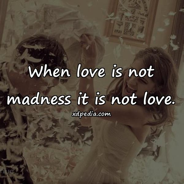 When love is not madness it is not love.