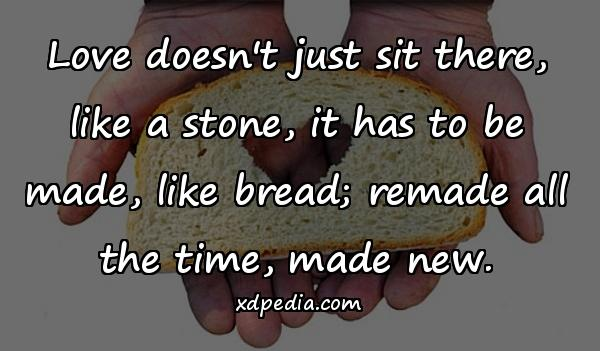 Love doesn't just sit there, like a stone, it has to be made, like bread; remade all the time, made new.