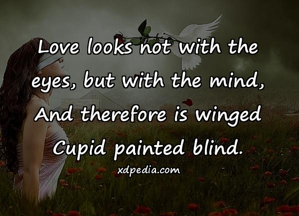 Love looks not with the eyes, but with the mind, And therefore is winged Cupid painted blind.