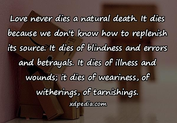 Love never dies a natural death. It dies because we don't know how to replenish its source. It dies of blindness and errors and betrayals. It dies of illness and wounds; it dies of weariness, of witherings, of tarnishings.