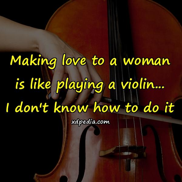 Making love to a woman is like playing a violin... I don't know how to do it