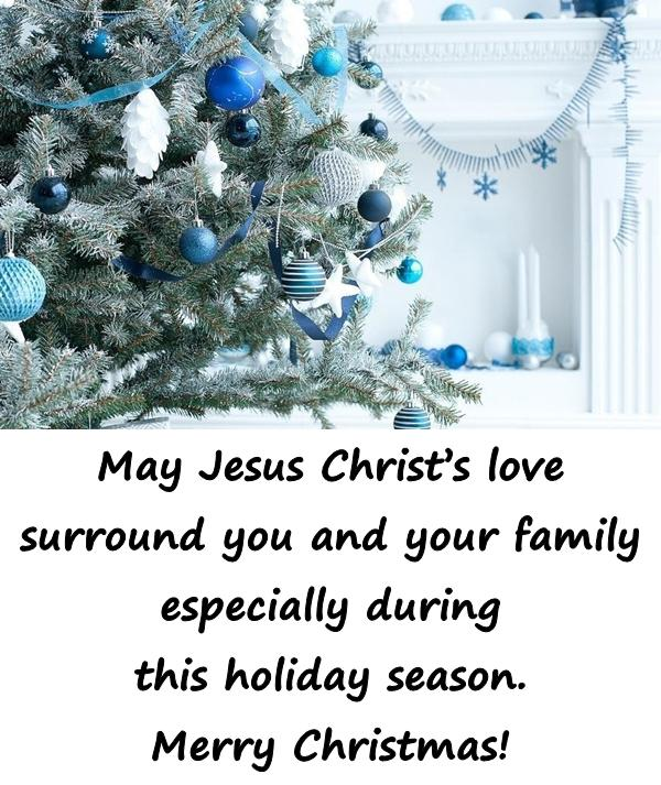 May Jesus Christs love surround you and your family especially during this holiday season. Merry Christmas!