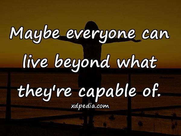 Maybe everyone can live beyond what they're capable of.