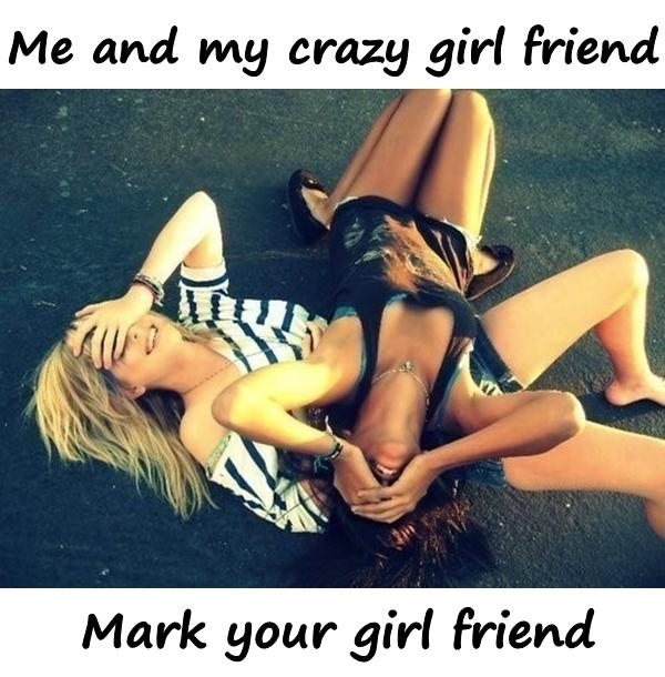 Me and my crazy girl friend. Mark your girl friend.
