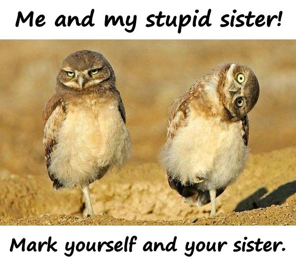 Me and my stupid sister! Mark yourself and your sister.