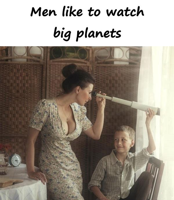 Men like to watch big planets