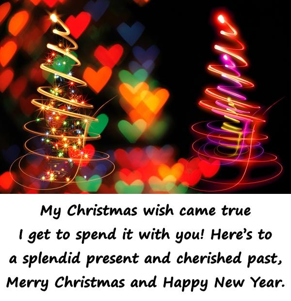 My Christmas wish came true I get to spend it with you! Heres to a splendid present and cherished past, Merry Christmas and Happy New Year.
